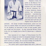 Back Cover of the Kel-Lite Manual of Defensive Tactics. It reads: Donald A. Keller, the author of the Manual of Defensive Tactics, is the founder, president and sales manager of Kel-Lite Industries, Inc., in Covina, California. Before entering law enforcement equipment manufacturing, Don spent eight years in the law enforcement field. Seven years were spent with the Los Angeles County Sheriff's Department. His duties included transportation, patrol and two years as a tactical officer and instructor at the Sheriff's Academy. At the Academy he instructed in hand to hand combat, baton and crowd riot control. He also instructed Military Police Units, for Los Angeles County Sheriff's Department in defensive tactics. Don received an AA Degree in Police Science from Mt. San Antonio College and holds the Designated Subjects Teaching Credential in Police Science. He teaches defensive tactics and baton at Citrus Jr. College. He is an active member of the Sheriff's Reserve Search and Rescue Team and Mounted Posse. The author holds a second degree black belt in Judo and has had extensive training in Aikido, Karate, Jujitsu and Yawara. Assisting in the photos is Norman C. Nelson. Norm is the Vice President and General Manager of Kel-Lite Industries, Inc. He holds the third degree black belt in Judo and sixth degree black belt in Jujitsu.