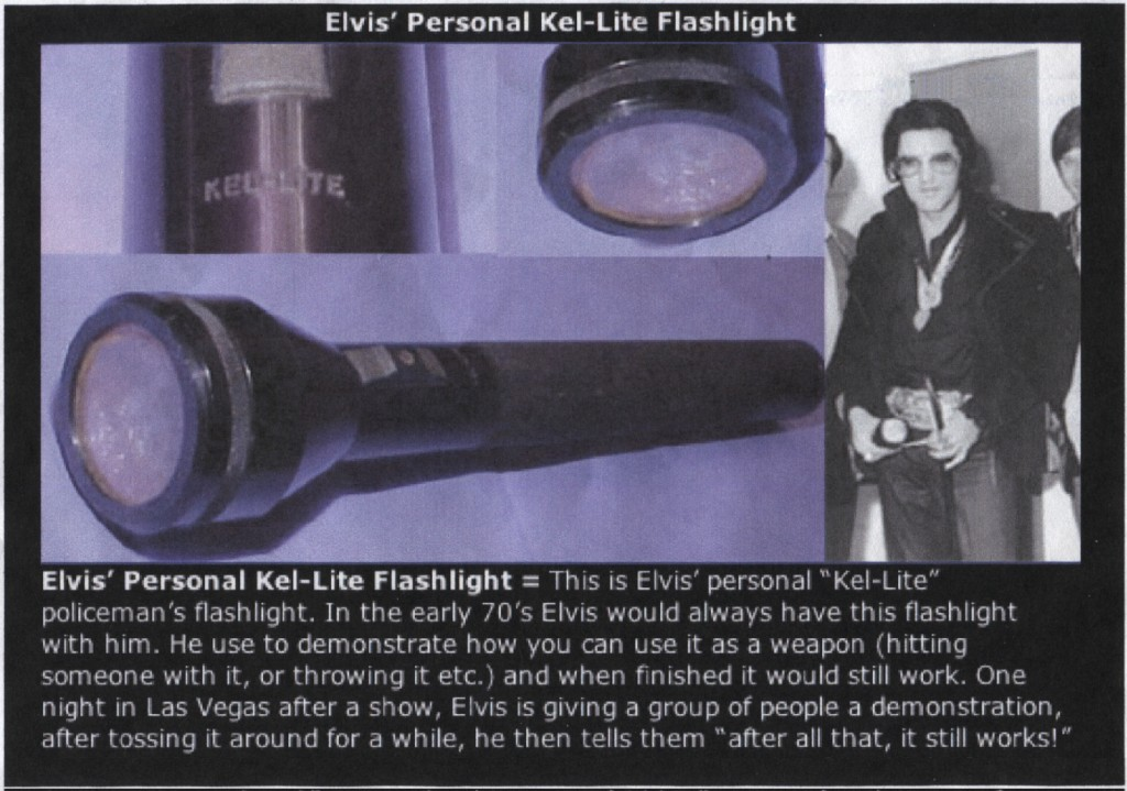 Elvis Presley holding his personal Kel-Lite, along with close-ups of his flashlight. Caption within the image reads: Elvis' Personal Kel-Lite Flashlight = This is Elvis' personal Kel-Lite policeman's flashlight. In the early 70's Elvis would always have this flashlight with him. He used to demonstrate how you can use it as a weapon (hitting someone with it, or throwing it, etc.) and when finished it would still work. One night in Las Vegas after a show, Elvis is giving a group of people a demonstration, after tossing it around for a while, he tells them, 'After all that, it still works!'